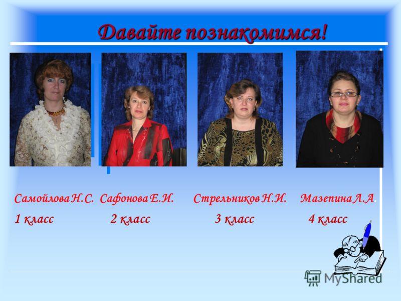 Давайте познакомимся! Самойлова Н.С. Сафонова Е.И. Стрельников Н.И. Мазепина Л.А. 1 класс 2 класс 3 класс 4 класс