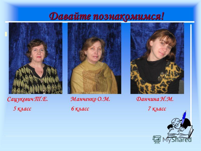 Давайте познакомимся! Сацукевич Т.Е. Манченко О.М. Данчина Н.М. 5 класс 6 класс7 класс