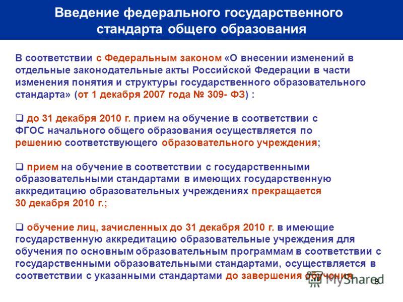 8 В соответствии с Федеральным законом «О внесении изменений в отдельные законодательные акты Российской Федерации в части изменения понятия и структуры государственного образовательного стандарта» (от 1 декабря 2007 года 309- ФЗ) : до 31 декабря 201