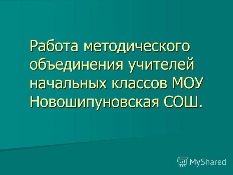Работа методического объединения учителей начальных классов МОУ Новошипуновская СОШ.