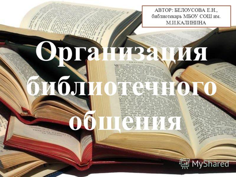Организация библиотечного общения АВТОР: БЕЛОУСОВА Е.Н., библиотекарь МБОУ СОШ им. М.И.КАЛИНИНА