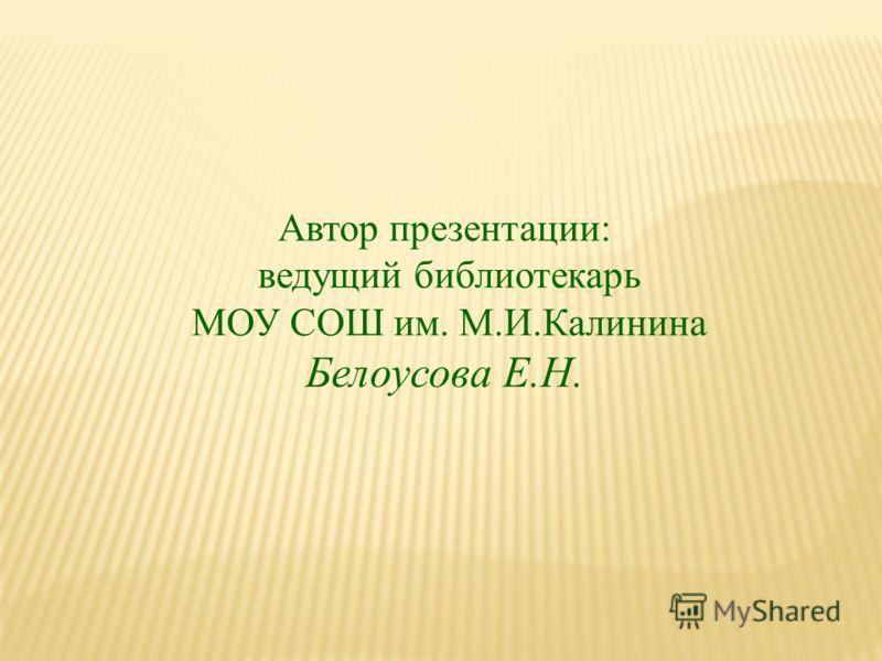 Автор презентации: ведущий библиотекарь МОУ СОШ им. М.И.Калинина Белоусова Е.Н.
