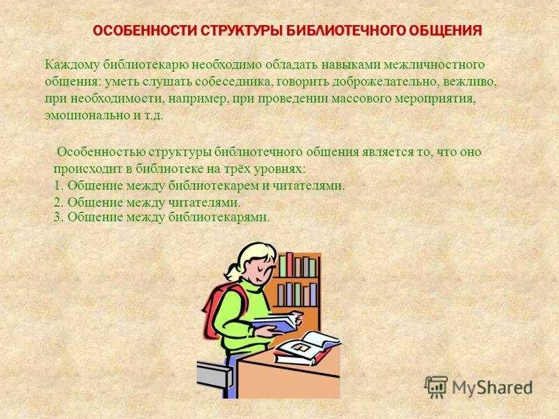 ОСОБЕННОСТИ СТРУКТУРЫ БИБЛИОТЕЧНОГО ОБЩЕНИЯ Каждому библиотекарю необходимо обладать навыками межличностного общения: уметь слушать собеседника, говорить доброжелательно, вежливо, при необходимости, например, при проведении массового мероприятия, эмо