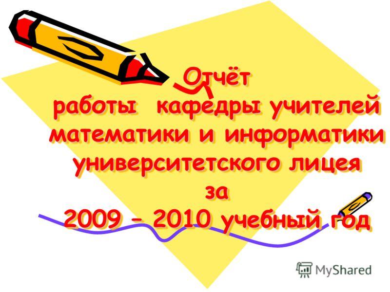 Отчёт работы кафедры учителей математики и информатики университетского лицея за 2009 – 2010 учебный год