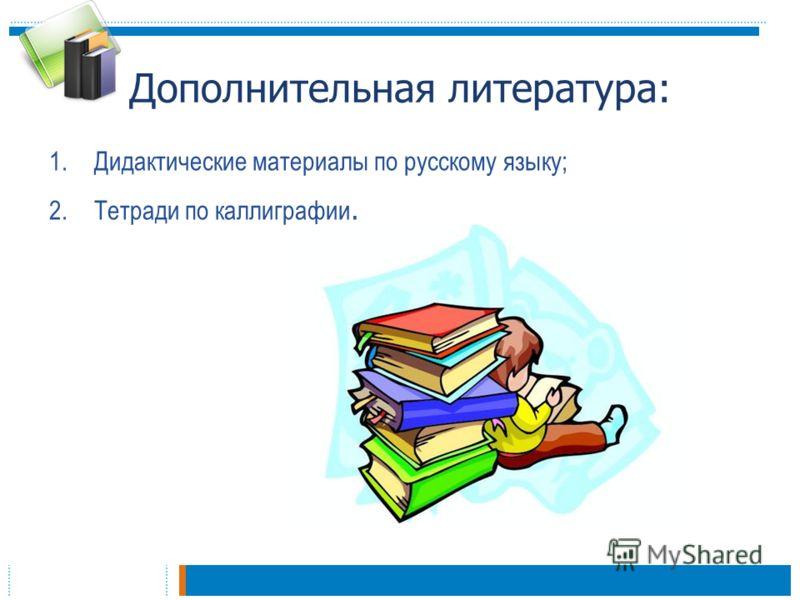 Дополнительная литература: 1.Дидактические материалы по русскому языку; 2.Тетради по каллиграфии.