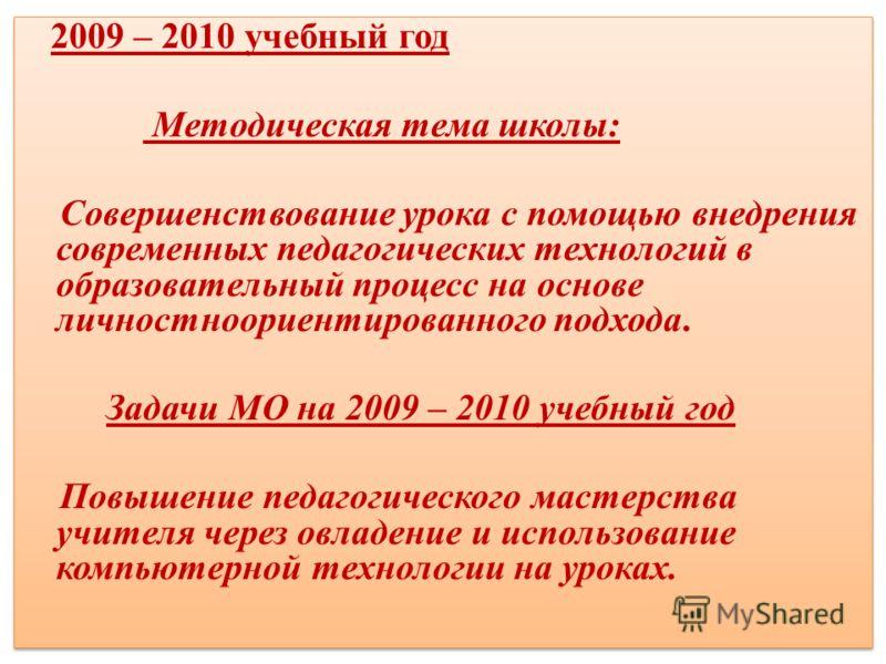 2009 – 2010 учебный год Методическая тема школы: Совершенствование урока с помощью внедрения современных педагогических технологий в образовательный процесс на основе личностноориентированного подхода. Задачи МО на 2009 – 2010 учебный год Повышение п
