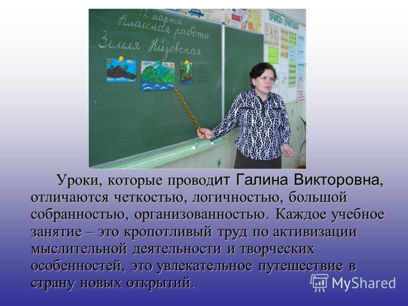 Уроки, которые провод ит Галина Викторовна, отличаются четкостью, логичностью, большой собранностью, организованностью. Каждое учебное занятие – это кропотливый труд по активизации мыслительной деятельности и творческих особенностей, это увлекательно
