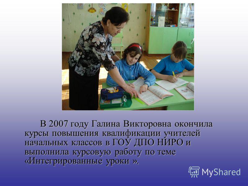 В 2007 году Галина Викторовна окончила курсы повышения квалификации учителей начальных классов в ГОУ ДПО НИРО и выполнила курсовую работу по теме «Интегрированные уроки ».