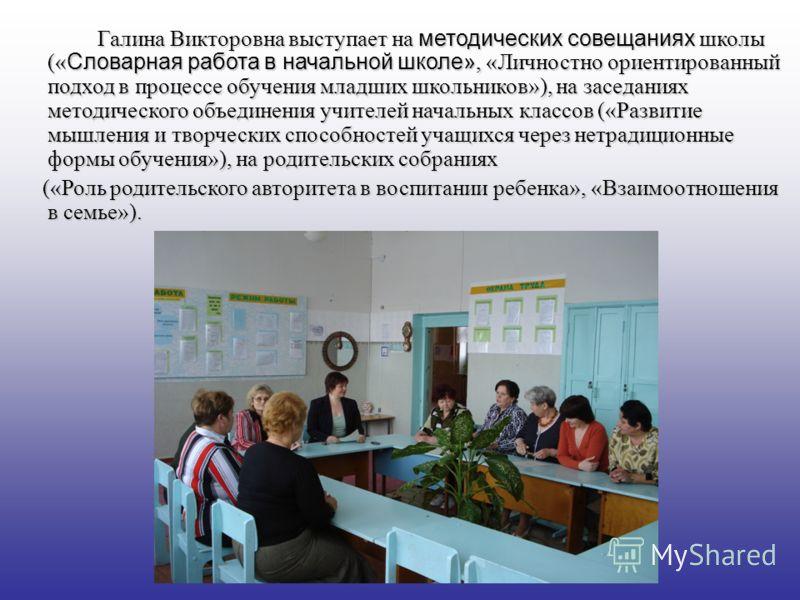 Галина Викторовна выступает на методических совещаниях школы (« Словарная работа в начальной школе», «Личностно ориентированный подход в процессе обучения младших школьников»), на заседаниях методического объединения учителей начальных классов («Разв