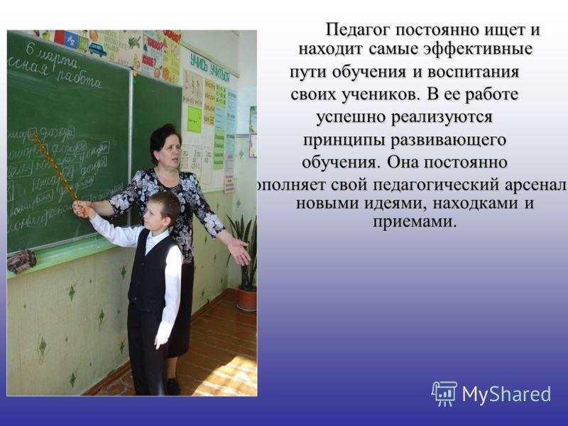 Педагог постоянно ищет и находит самые эффективные пути обучения и воспитания своих учеников. В ее работе успешно реализуются принципы развивающего обучения. Она постоянно пополняет свой педагогический арсенал новыми идеями, находками и приемами.