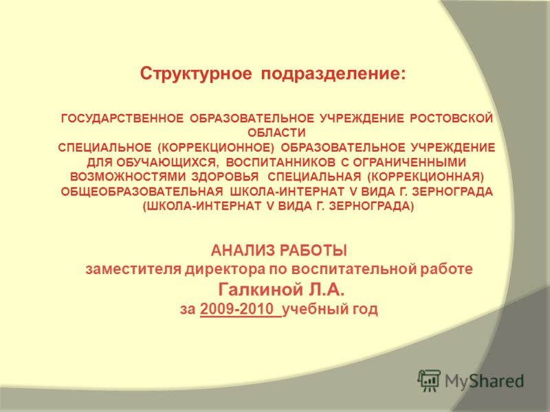 АНАЛИЗ РАБОТЫ заместителя директора по воспитательной работе Галкиной Л.А. за 2009-2010 учебный год Структурное подразделение: ГОСУДАРСТВЕННОЕ ОБРАЗОВАТЕЛЬНОЕ УЧРЕЖДЕНИЕ РОСТОВСКОЙ ОБЛАСТИ СПЕЦИАЛЬНОЕ (КОРРЕКЦИОННОЕ) ОБРАЗОВАТЕЛЬНОЕ УЧРЕЖДЕНИЕ ДЛЯ ОБ
