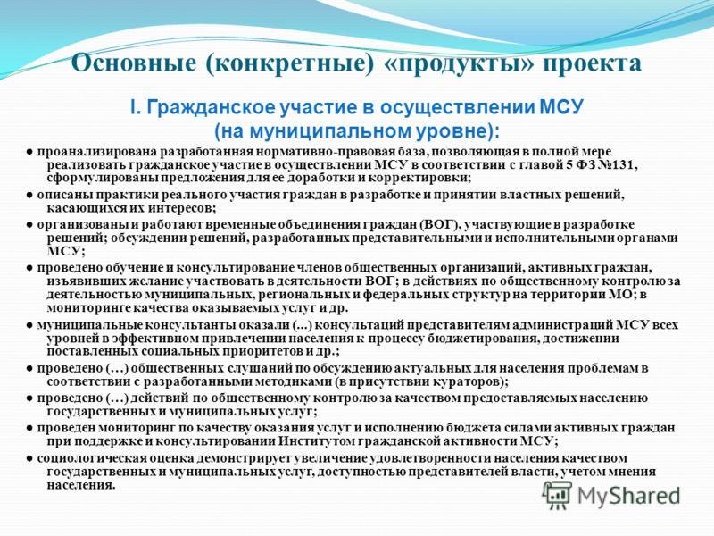 Основные (конкретные) «продукты» проекта I. Гражданское участие в осуществлении МСУ (на муниципальном уровне): проанализирована разработанная нормативно-правовая база, позволяющая в полной мере реализовать гражданское участие в осуществлении МСУ в со