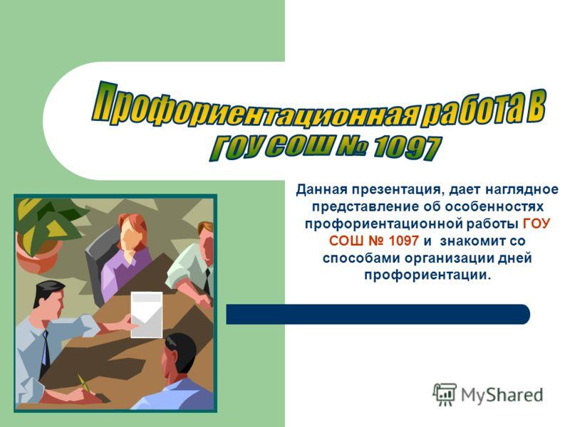 Данная презентация, дает наглядное представление об особенностях профориентационной работы ГОУ СОШ 1097 и знакомит со способами организации дней профориентации.