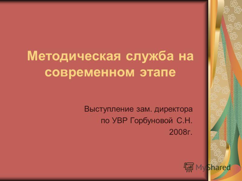 Методическая служба на современном этапе Выступление зам. директора по УВР Горбуновой С.Н. 2008г.