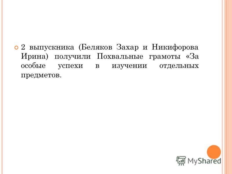 2 выпускника (Беляков Захар и Никифорова Ирина) получили Похвальные грамоты «За особые успехи в изучении отдельных предметов.