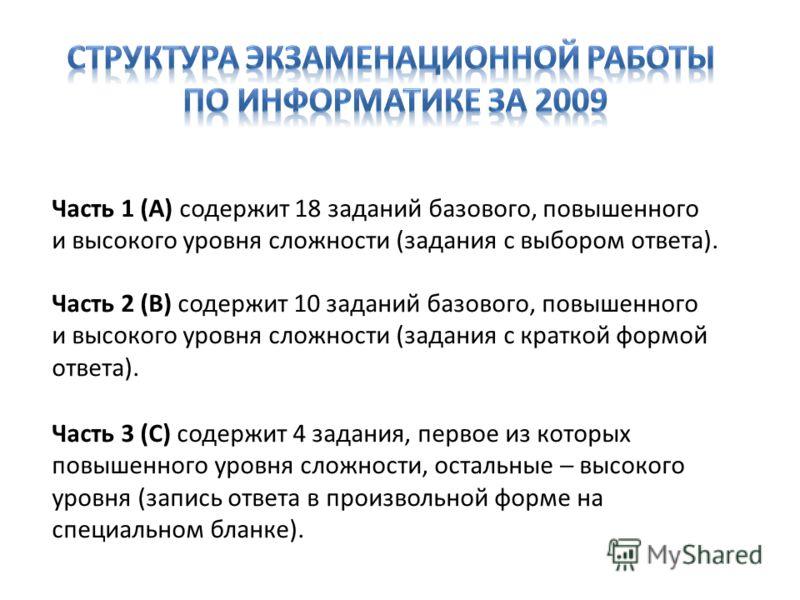 Часть 1 (А) содержит 18 заданий базового, повышенного и высокого уровня сложности (задания с выбором ответа). Часть 2 (В) содержит 10 заданий базового, повышенного и высокого уровня сложности (задания с краткой формой ответа). Часть 3 (С) содержит 4