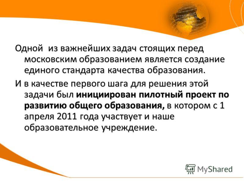 Одной из важнейших задач стоящих перед московским образованием является создание единого стандарта качества образования. И в качестве первого шага для решения этой задачи был инициирован пилотный проект по развитию общего образования, в котором с 1 а