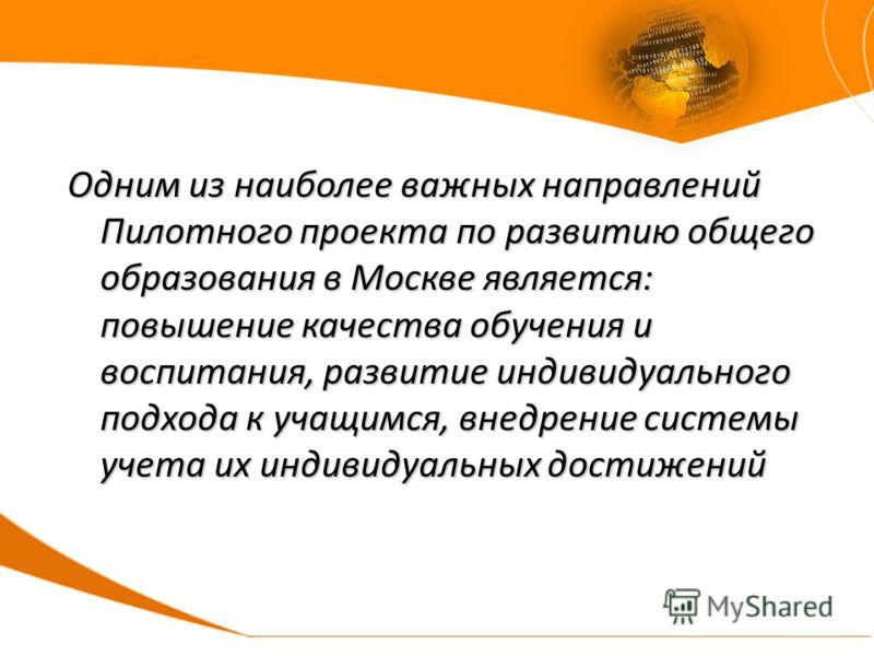 Одним из наиболее важных направлений Пилотного проекта по развитию общего образования в Москве является: повышение качества обучения и воспитания, развитие индивидуального подхода к учащимся, внедрение системы учета их индивидуальных достижений