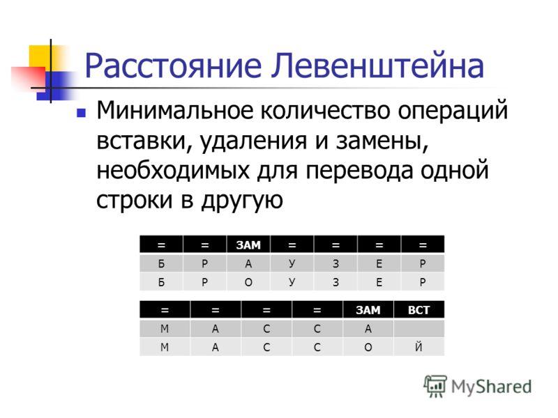 Расстояние Левенштейна Минимальное количество операций вставки, удаления и замены, необходимых для перевода одной строки в другую ====ЗАМВСТ МАССА МАССОЙ ==ЗАМ==== БРАУЗЕР БРОУЗЕР