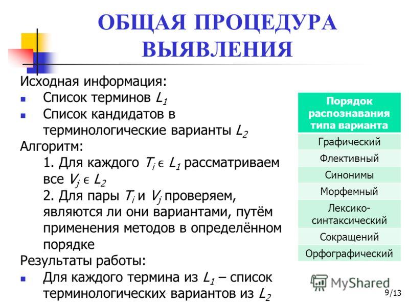 /13 ОБЩАЯ ПРОЦЕДУРА ВЫЯВЛЕНИЯ 9 Исходная информация: Список терминов L 1 Список кандидатов в терминологические варианты L 2 Алгоритм: 1. Для каждого T i L 1 рассматриваем все V j L 2 2. Для пары T i и V j проверяем, являются ли они вариантами, путём