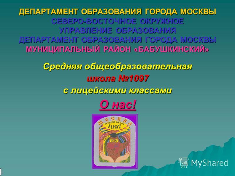 ДЕПАРТАМЕНТ ОБРАЗОВАНИЯ ГОРОДА МОСКВЫ СЕВЕРО-ВОСТОЧНОЕ ОКРУЖНОЕ УПРАВЛЕНИЕ ОБРАЗОВАНИЯ ДЕПАРТАМЕНТ ОБРАЗОВАНИЯ ГОРОДА МОСКВЫ МУНИЦИПАЛЬНЫЙ РАЙОН «БАБУШКИНСКИЙ» Средняя общеобразовательная школа 1097 с лицейскими классами О нас!