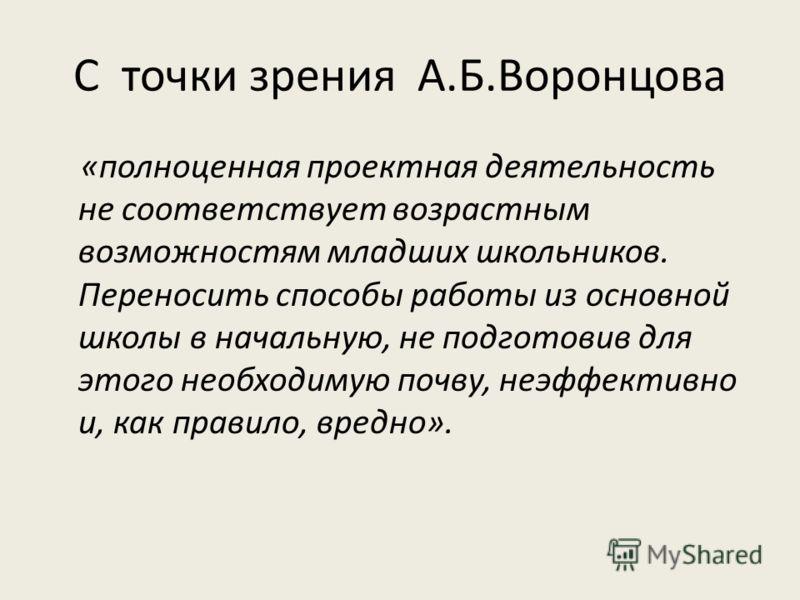 С точки зрения А.Б.Воронцова «полноценная проектная деятельность не соответствует возрастным возможностям младших школьников. Переносить способы работы из основной школы в начальную, не подготовив для этого необходимую почву, неэффективно и, как прав