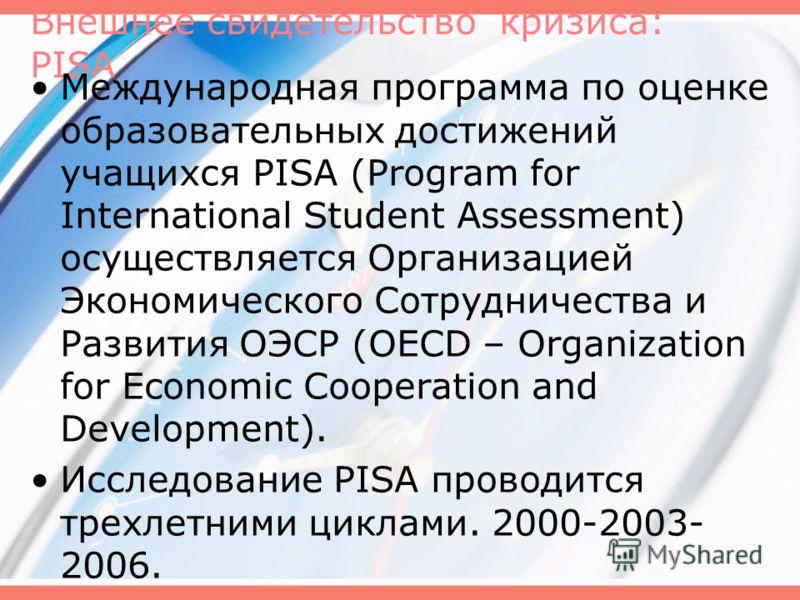 Внешнее свидетельство кризиса: PISA Международная программа по оценке образовательных достижений учащихся PISA (Program for International Student Assessment) осуществляется Организацией Экономического Сотрудничества и Развития ОЭСР (OECD – Organizati