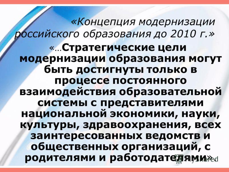 «Концепция модернизации российского образования до 2010 г.» «… Стратегические цели модернизации образования могут быть достигнуты только в процессе постоянного взаимодействия образовательной системы с представителями национальной экономики, науки, ку