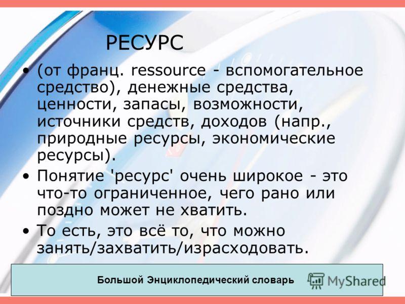 РЕСУРС (от франц. ressource - вспомогательное средство), денежные средства, ценности, запасы, возможности, источники средств, доходов (напр., природные ресурсы, экономические ресурсы). Понятие 'ресурс' очень широкое - это что-то ограниченное, чего ра