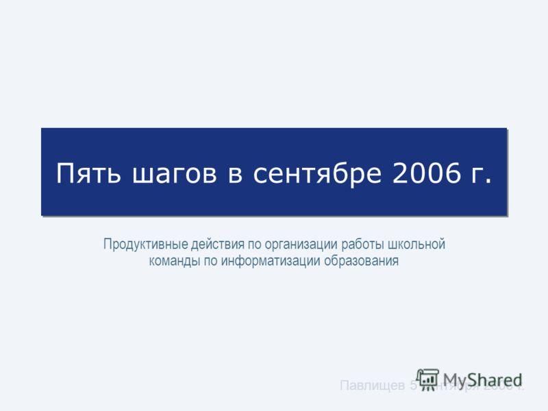Павлищев 5 сентября 2006 г. Пять шагов в сентябре 2006 г. Продуктивные действия по организации работы школьной команды по информатизации образования