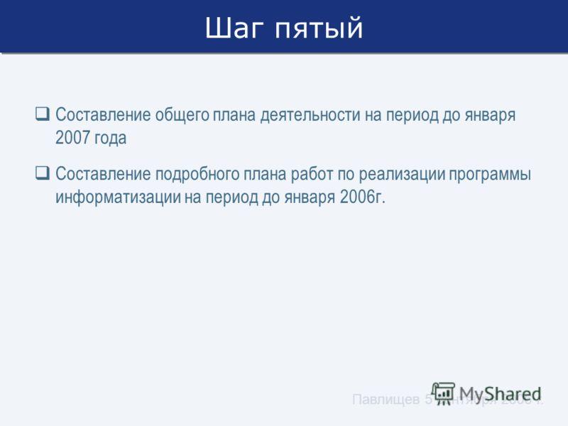 Павлищев 5 сентября 2006 г. Шаг пятый Составление общего плана деятельности на период до января 2007 года Составление подробного плана работ по реализации программы информатизации на период до января 2006г.