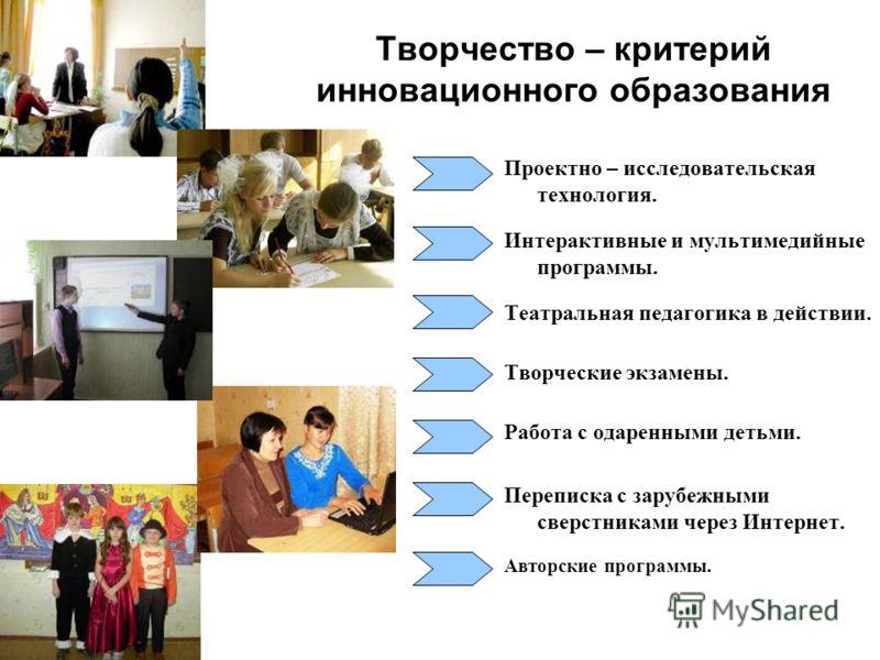 Творчество – критерий инновационного образования Проектно – исследовательская технология. Интерактивные и мультимедийные программы. Театральная педагогика в действии. Творческие экзамены. Работа с одаренными детьми. Переписка с зарубежными сверстника