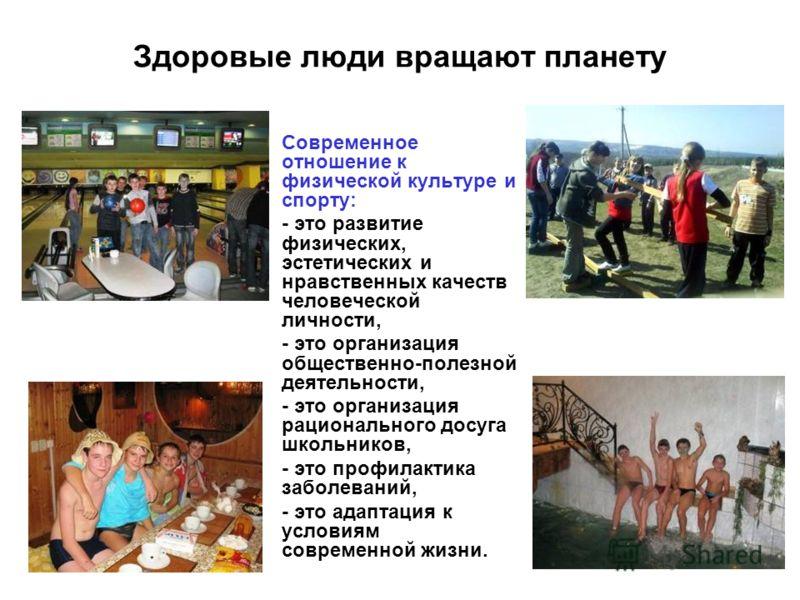 Здоровые люди вращают планету Современное отношение к физической культуре и спорту: - это развитие физических, эстетических и нравственных качеств человеческой личности, - это организация общественно-полезной деятельности, - это организация рациональ