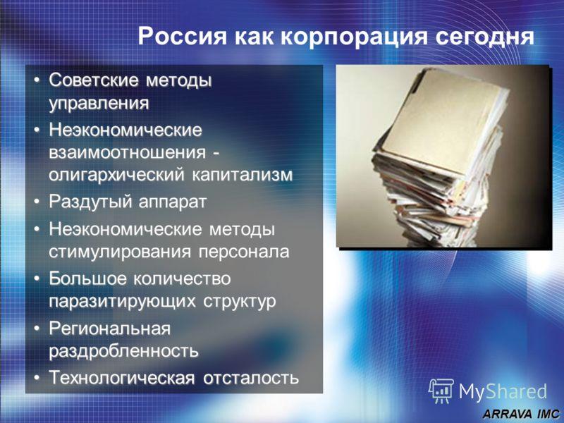 ARRAVA IMC Россия как корпорация сегодня Советские методы управленияСоветские методы управления Неэкономические взаимоотношения - олигархический капитализмНеэкономические взаимоотношения - олигархический капитализм Раздутый аппаратРаздутый аппарат Не