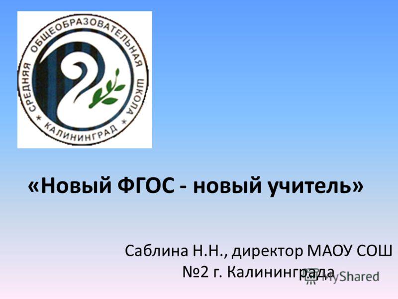 «Новый ФГОС - новый учитель» Саблина Н.Н., директор МАОУ СОШ 2 г. Калининграда