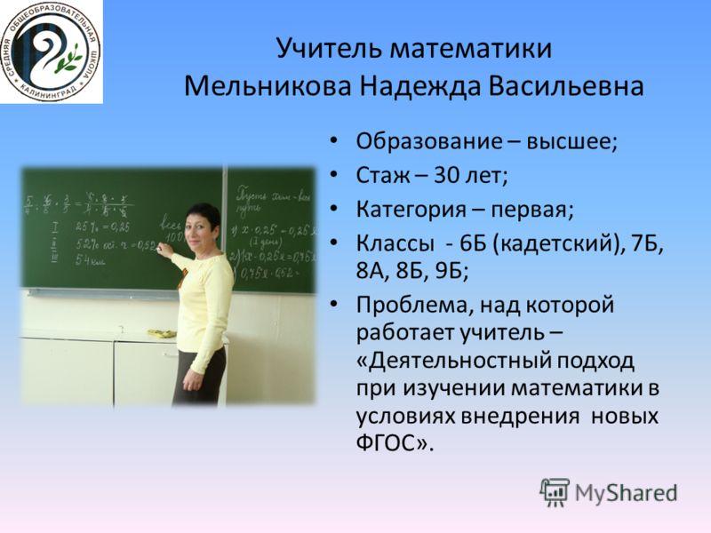 Учитель математики Мельникова Надежда Васильевна Образование – высшее; Стаж – 30 лет; Категория – первая; Классы - 6Б (кадетский), 7Б, 8А, 8Б, 9Б; Проблема, над которой работает учитель – «Деятельностный подход при изучении математики в условиях внед