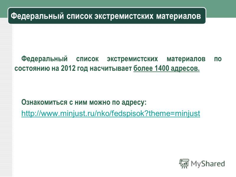 Федеральный список экстремистских материалов Федеральный список экстремистских материалов по состоянию на 2012 год насчитывает более 1400 адресов. Ознакомиться с ним можно по адресу: http://www.minjust.ru/nko/fedspisok?theme=minjust