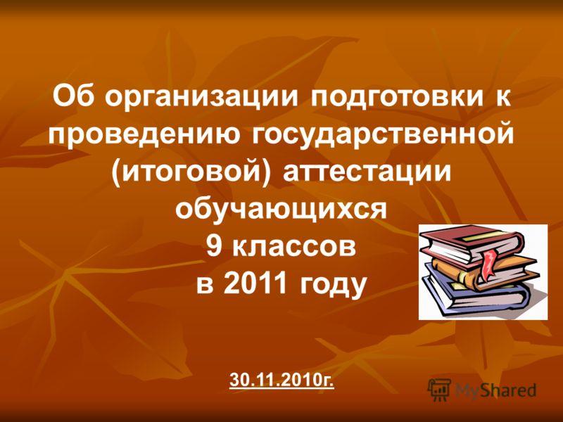 Об организации подготовки к проведению государственной (итоговой) аттестации обучающихся 9 классов в 2011 году 30.11.2010г.