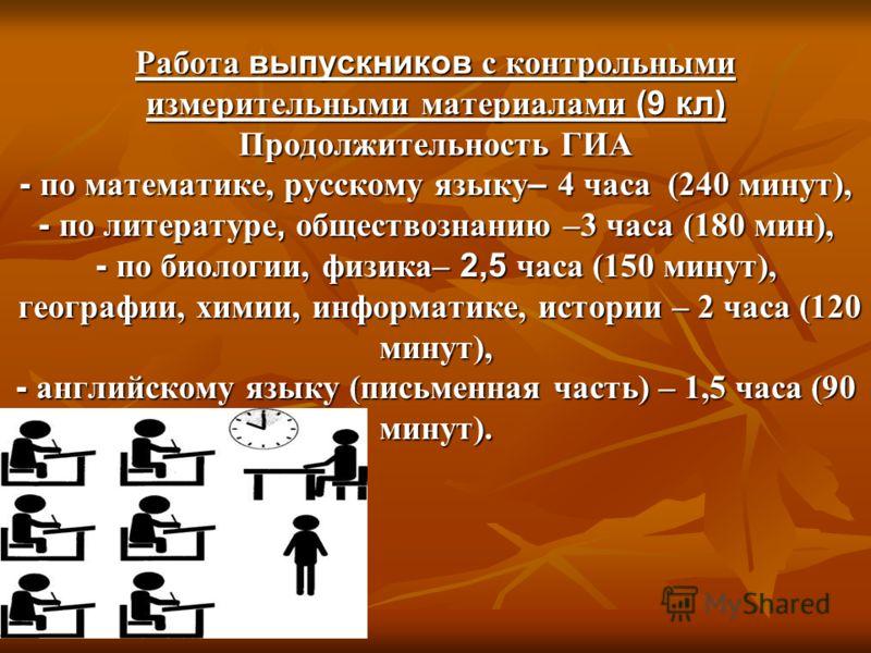 Работа выпускников с контрольными измерительными материалами (9 кл) Продолжительность ГИА - по математике, русскому языку – 4 часа (240 минут), - по литературе, обществознанию –3 часа (180 мин), - по биологии, физика– 2,5 часа (150 минут), географии,