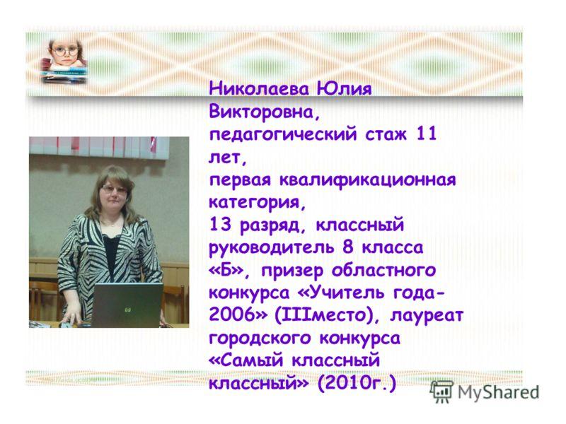 Николаева Юлия Викторовна, педагогический стаж 11 лет, первая квалификационная категория, 13 разряд, классный руководитель 8 класса «Б», призер областного конкурса «Учитель года- 2006» (IIIместо), лауреат городского конкурса «Самый классный классный»