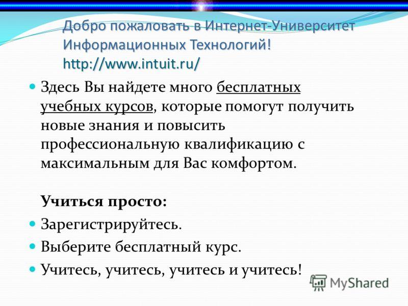 Добро пожаловать в Интернет-Университет Информационных Технологий! http://www.intuit.ru/ Здесь Вы найдете много бесплатных учебных курсов, которые помогут получить новые знания и повысить профессиональную квалификацию с максимальным для Вас комфортом