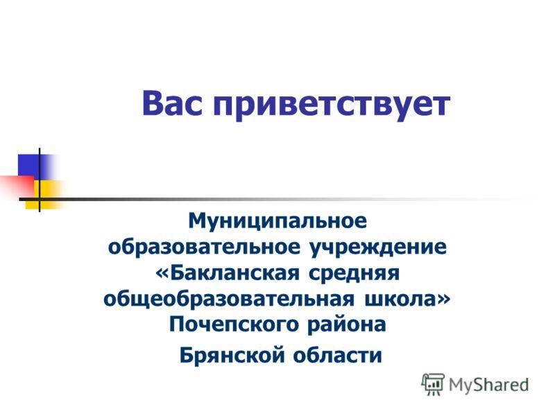 Вас приветствует Муниципальное образовательное учреждение «Бакланская средняя общеобразовательная школа» Почепского района Брянской области