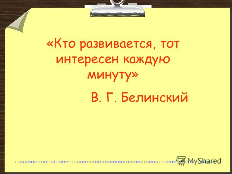 «Кто развивается, тот интересен каждую минуту» В. Г. Белинский