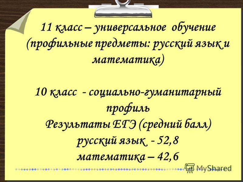 11 класс – универсальное обучение (профильные предметы: русский язык и математика) 10 класс - социально-гуманитарный профиль Результаты ЕГЭ (средний балл) русский язык - 52,8 математика – 42,6