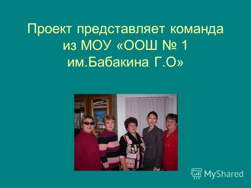 Проект представляет команда из МОУ «ООШ 1 им.Бабакина Г.О»