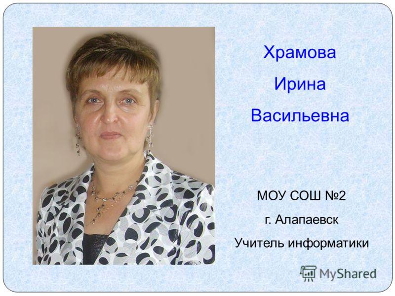 Храмова Ирина Васильевна МОУ СОШ 2 г. Алапаевск Учитель информатики