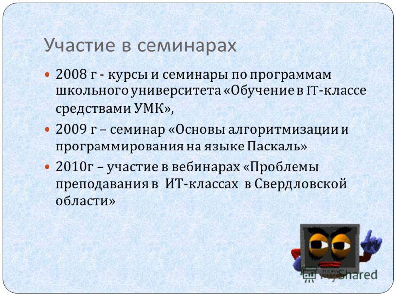 Участие в семинарах 2008 г - курсы и семинары по программам школьного университета « Обучение в IT- классе средствами УМК », 2009 г – семинар « Основы алгоритмизации и программирования на языке Паскаль » 2010 г – участие в вебинарах « Проблемы препод