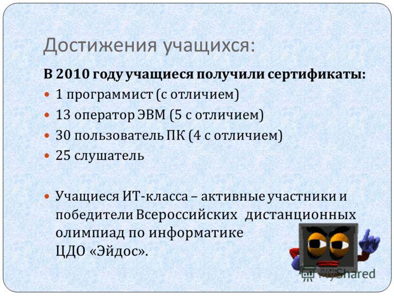 Достижения учащихся : В 2010 году учащиеся получили сертификаты : 1 программист ( с отличием ) 13 оператор ЭВМ (5 с отличием ) 30 пользователь ПК (4 с отличием ) 25 слушатель Учащиеся ИТ - класса – активные участники и победители В сероссийских диста