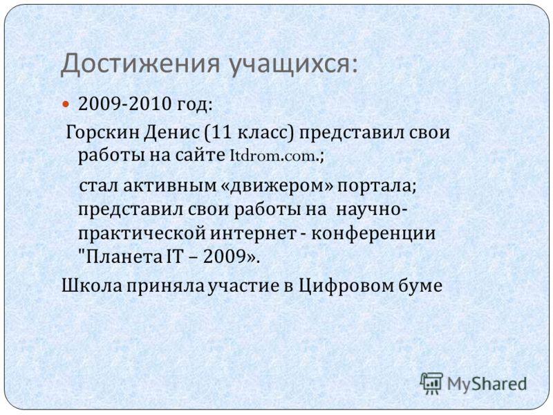 Достижения учащихся : 2009-2010 год : Горскин Денис (11 класс ) представил свои работы на сайте Itdrom.com.; стал активным « движером » портала ; представил свои работы на научно - практической интернет - конференции