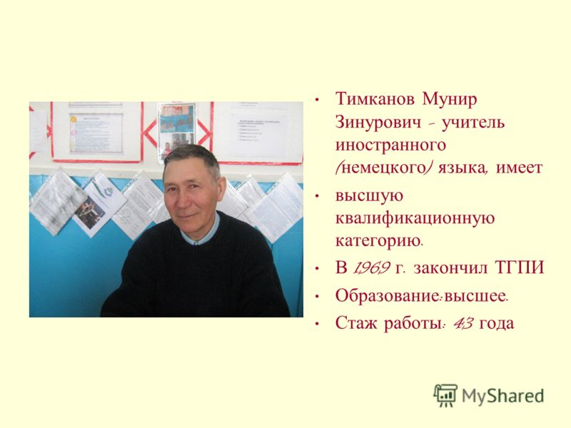 Тимканов Мунир Зинурович - учитель иностранного ( немецкого ) языка, имеет высшую квалификационную категорию. В 1969 г. закончил ТГПИ Образование : высшее. Стаж работы : 43 года